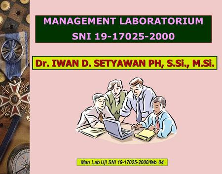 C-Bios Training Body/GLP/2003 MANAGEMENT LABORATORIUM SNI 19-17025-2000 Dr. IWAN D. SETYAWAN PH, S.Si., M.Si. Man Lab Uji SNI 19-17025-2000/feb 04.