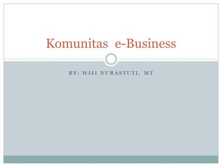Komunitas e-Business By: Wiji Nurastuti, MT.