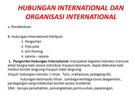 HUBUNGAN INTERNATIONAL DAN ORGANISASI INTERNATIONAL A. Pendahuluan B. Hubungan international Melliputi: 1. Pengertian 2. Pola-pola 3. Arti Penting 4. sarana.