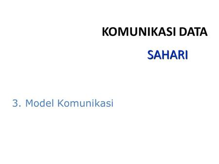 KOMUNIKASI DATA SAHARI 3. Model Komunikasi.