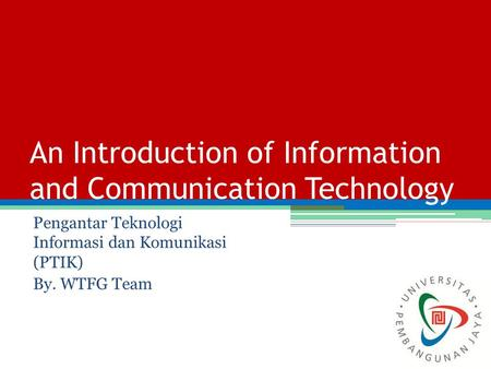 An Introduction of Information and Communication Technology Pengantar Teknologi Informasi dan Komunikasi (PTIK) By. WTFG Team.