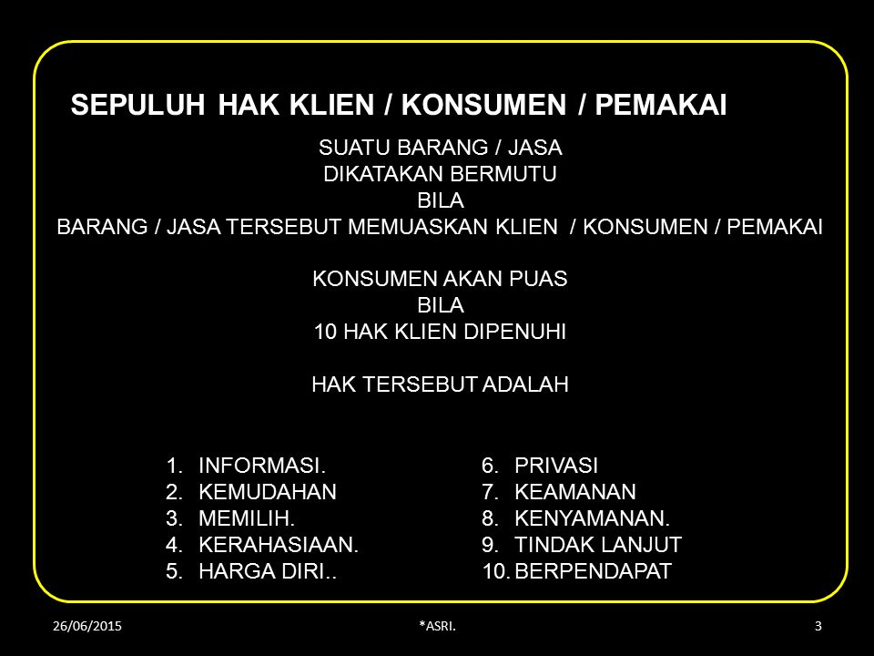 SEPULUH HAK KLIEN / KONSUMEN / PEMAKAI SUATU BARANG / JASA DIKATAKAN BERMUTU BILA BARANG / JASA TERSEBUT MEMUASKAN KLIEN / KONSUMEN / PEMAKAI KONSUMEN AKAN PUAS BILA 10 HAK KLIEN DIPENUHI HAK TERSEBUT ADALAH 1.INFORMASI.