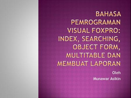 BAHASA PEMROGRAMAN VISUAL FOXPRO: INDEX, SEARCHING, OBJECT FORM, MULTITABLE DAN MEMBUAT LAPORAN Oleh Munawar Asikin.