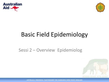 AUSTRALIA INDONESIA PARTNERSHIP FOR EMERGING INFECTIOUS DISEASES Basic Field Epidemiology Sessi 2 – Overview Epidemiolog.