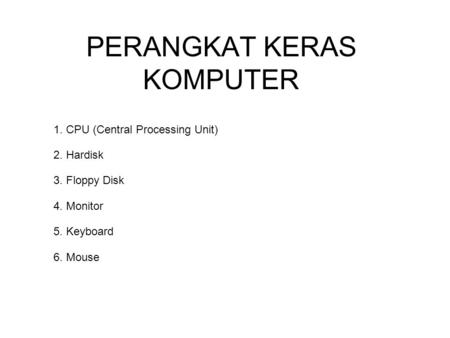 PERANGKAT KERAS KOMPUTER 1. CPU (Central Processing Unit) 2. Hardisk 3. Floppy Disk 4. Monitor 5. Keyboard 6. Mouse.