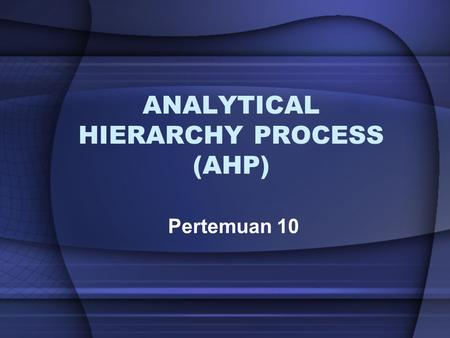 ANALYTICAL HIERARCHY PROCESS (AHP) Pertemuan 10. Pendahuluan Analytical Hierarchy Process (AHP) adalah metode yang dapat digunakan untuk pengambilan keputusan.
