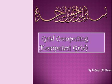 By Sahari,M.Kom. Part I. Parallel and Distributed Computing Part II. Cluster Computing Part III Grid Computing.
