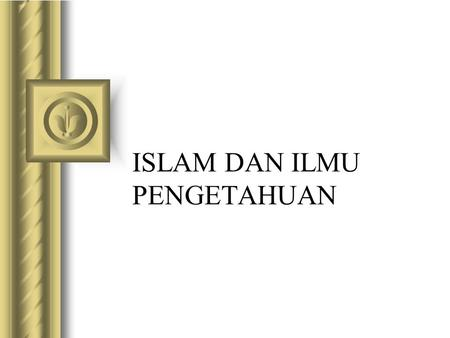 ISLAM DAN ILMU PENGETAHUAN This presentation will probably involve audience discussion, which will create action items. Use PowerPoint to keep track of.