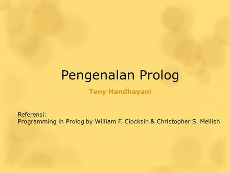 Pengenalan Prolog Teny Handhayani Referensi: Programming in Prolog by William F. Clocksin & Christopher S. Mellish.