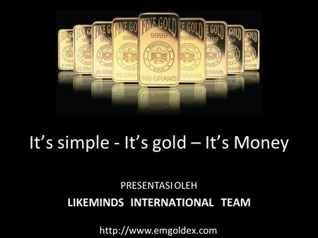 It's simple - It's gold – It's Money