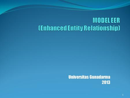 Universitas Gunadarma 2013 1. KONSEP MODEL EER Model Enhanced Entity Relationship (EER) = Model Entity Relationship (ER) + konsep spesialisasi, generalisasi.