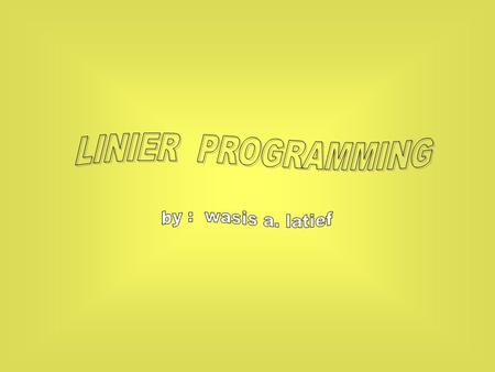 LINIER PROGRAMMING by : wasis a. latief.