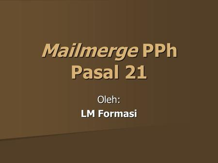 Mailmerge PPh Pasal 21 Oleh: LM Formasi. System Requirement Windows XP atau Vista; Windows XP atau Vista; Office 2003 dan 2007; Office 2003 dan 2007;