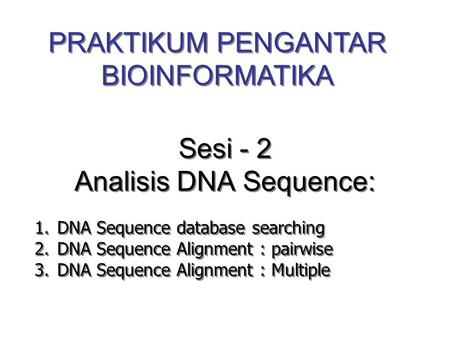 Sesi - 2 Analisis DNA Sequence: 1.DNA Sequence database searching 2.DNA Sequence Alignment : pairwise 3.DNA Sequence Alignment : Multiple 1.DNA Sequence.
