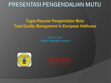 CILEGON, JUNI 2010 JURUSAN TEKNIK INDUSTRI UNTIRTA - CILEGON Tugas Resume Pengendalian Mutu Total Quality Management In European Helthcare Disusun Oleh.