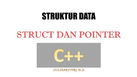 STRUKTUR DATA STRUCT DAN POINTER SULIDAR FITRI, M.Sc.