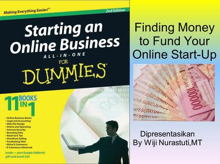 Finding Money to Fund Your Online Start-Up Dipresentasikan By Wiji Nurastuti,MT.
