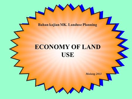 Bahan kajian MK. Landuse Planning ECONOMY OF LAND USE Malang 2011 Bahan kajian MK. Landuse Planning ECONOMY OF LAND USE Malang 2011.