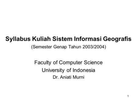 1 Syllabus Kuliah Sistem Informasi Geografis (Semester Genap Tahun 2003/2004) Faculty of Computer Science University of Indonesia Dr. Aniati Murni.
