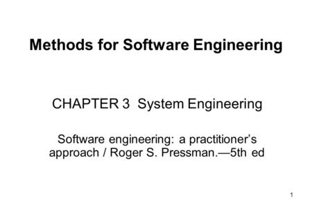 1 Methods for Software Engineering CHAPTER 3 System Engineering Software engineering: a practitioner's approach / Roger S. Pressman.—5th ed.