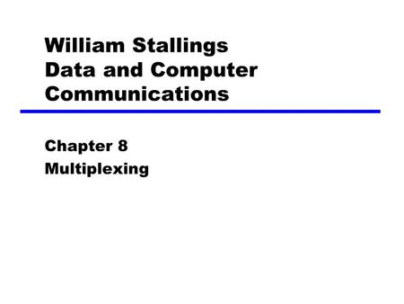 William Stallings Data and Computer Communications Chapter 8 Multiplexing.