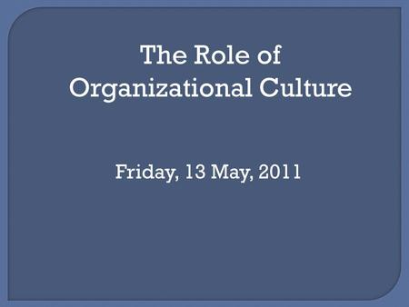 The Role of Organizational Culture Friday, 13 May, 2011.