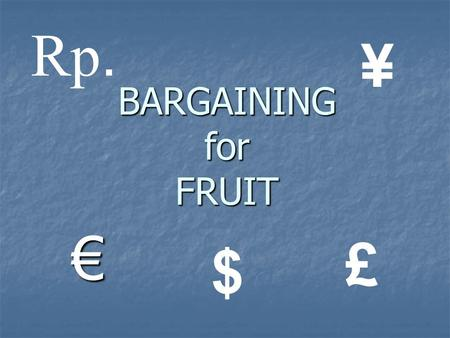 Rp. ¥ BARGAINING for FRUIT € £ $.