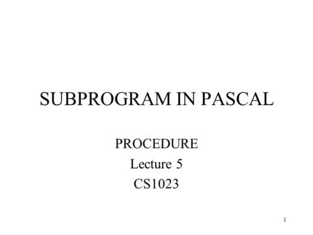 SUBPROGRAM IN PASCAL PROCEDURE Lecture 5 CS1023.