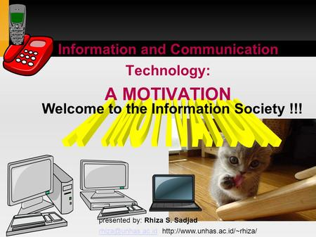 Information and Communication Technology: A MOTIVATION presented by: Rhiza S. Sadjad