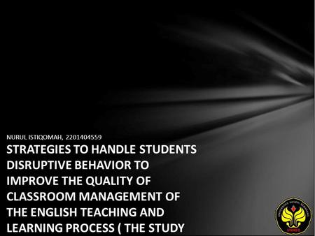 NURUL ISTIQOMAH, 2201404559 STRATEGIES TO HANDLE STUDENTS DISRUPTIVE BEHAVIOR TO IMPROVE THE QUALITY OF CLASSROOM MANAGEMENT OF THE ENGLISH TEACHING AND.