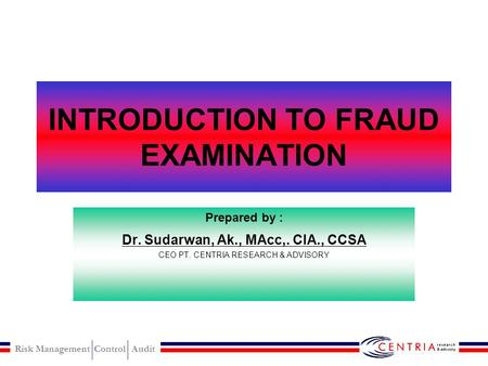 Risk Management Control Audit INTRODUCTION TO FRAUD EXAMINATION Prepared by : Dr. Sudarwan, Ak., MAcc,. CIA., CCSA CEO PT. CENTRIA RESEARCH & ADVISORY.