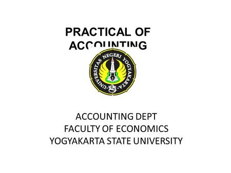ACCOUNTING DEPT FACULTY OF ECONOMICS YOGYAKARTA STATE UNIVERSITY PRACTICAL OF ACCOUNTING.