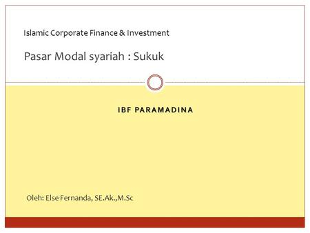 IBF PARAMADINA Islamic Corporate Finance & Investment Pasar Modal syariah : Sukuk Oleh: Else Fernanda, SE.Ak.,M.Sc.