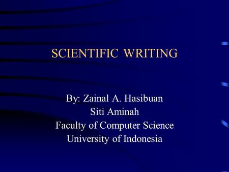 SCIENTIFIC WRITING By: Zainal A. Hasibuan Siti Aminah Faculty of Computer Science University of Indonesia.