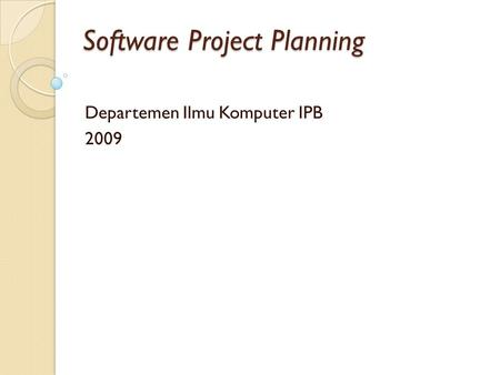 Software Project Planning Departemen Ilmu Komputer IPB 2009.