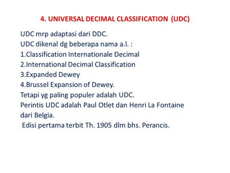 4. UNIVERSAL DECIMAL CLASSIFICATION (UDC) UDC mrp adaptasi dari DDC. UDC dikenal dg beberapa nama a.l. : 1.Classification Internationale Decimal 2.International.
