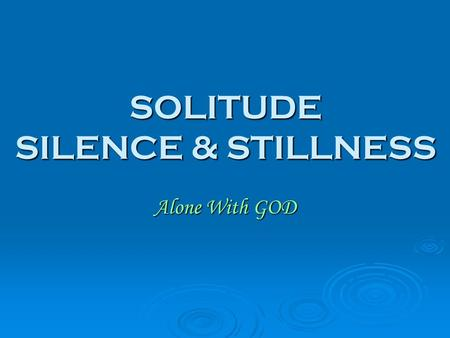 SOLITUDE SILENCE & STILLNESS Alone With GOD. BUSYNESS  Modern world is a busy world  Many people do not pray, read the Bible, join the small group,