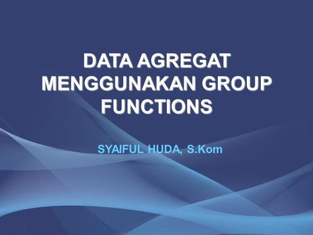 DATA AGREGAT MENGGUNAKAN GROUP FUNCTIONS SYAIFUL HUDA, S.Kom.