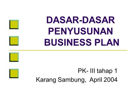 DASAR-DASAR PENYUSUNAN BUSINESS PLAN PK- III tahap 1 Karang Sambung, April 2004.