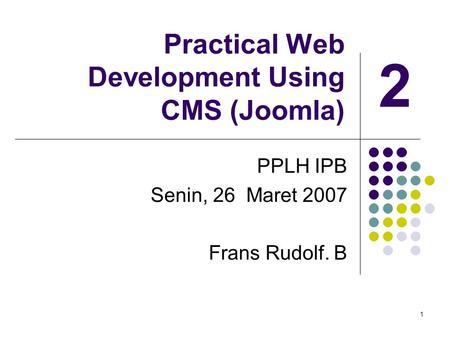 1 Practical Web Development Using CMS (Joomla) PPLH IPB Senin, 26 Maret 2007 Frans Rudolf. B 2.