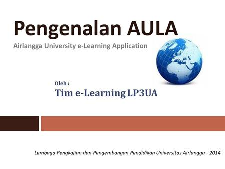 Pengenalan AULA Airlangga University e-Learning Application Oleh : Tim e-Learning LP3UA Lembaga Pengkajian dan Pengembangan Pendidikan Universitas Airlangga.