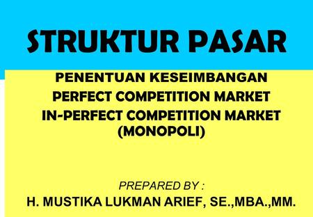 STRUKTUR PASAR PENENTUAN KESEIMBANGAN PERFECT COMPETITION MARKET IN-PERFECT COMPETITION MARKET (MONOPOLI) PREPARED BY : H. MUSTIKA LUKMAN ARIEF, SE.,MBA.,MM.