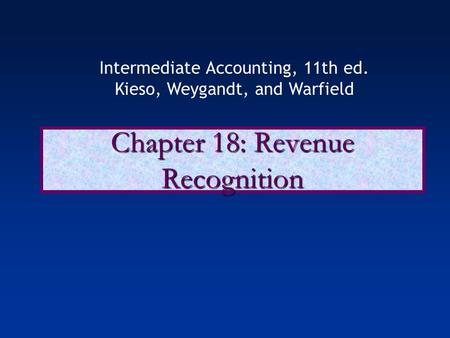 Chapter 18: Revenue Recognition Intermediate Accounting, 11th ed. Kieso, Weygandt, and Warfield.