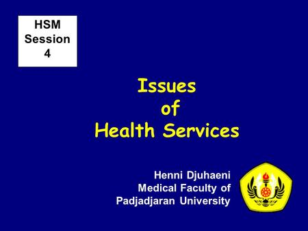 Issues of Health Services Henni Djuhaeni Medical Faculty of Padjadjaran University HSM Session 4.