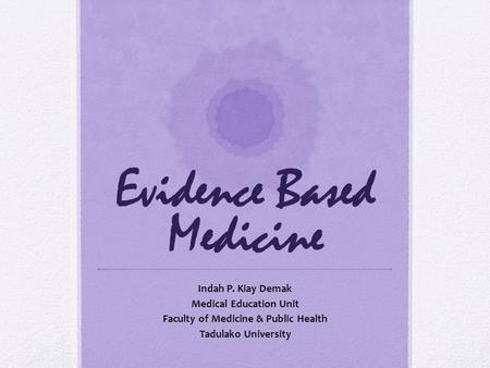 Evidence Based Medicine Indah P. Kiay Demak Medical Education Unit Faculty of Medicine & Public Health Tadulako University.