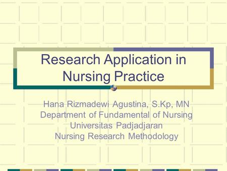 Research Application in Nursing Practice Hana Rizmadewi Agustina, S.Kp, MN Department of Fundamental of Nursing Universitas Padjadjaran Nursing Research.