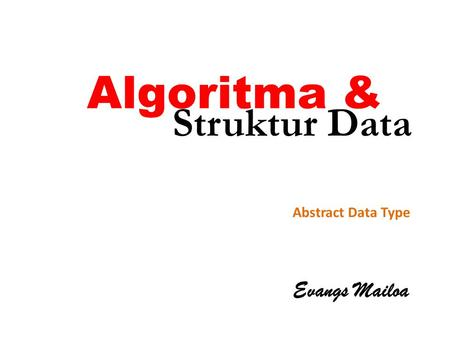 Algoritma & Struktur Data Abstract Data Type Evangs Mailoa.