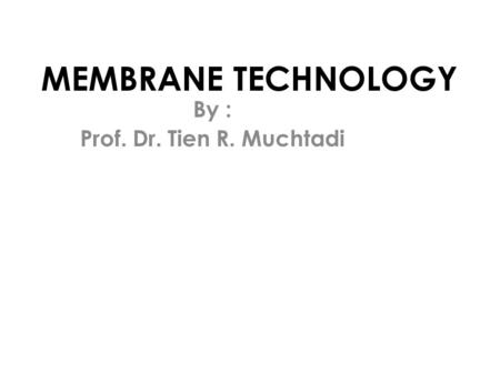 MEMBRANE TECHNOLOGY By : Prof. Dr. Tien R. Muchtadi.