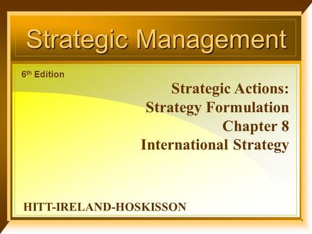 1 Strategic Management Strategic Actions: Strategy Formulation Chapter 8 International Strategy HITT-IRELAND-HOSKISSON 6 th Edition.