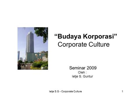 "Ietje S.G - Corporate Culture1 ""Budaya Korporasi"" Corporate Culture Seminar 2009 Oleh : Ietje S. Guntur."